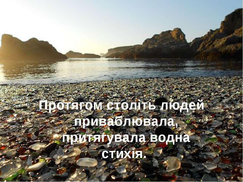 Протягом століть людей приваблювала, притягувала водна стихія.