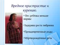 Вредное пристрастие к курению. Вес ребёнка меньше нормы Задержка роста эмбрио...