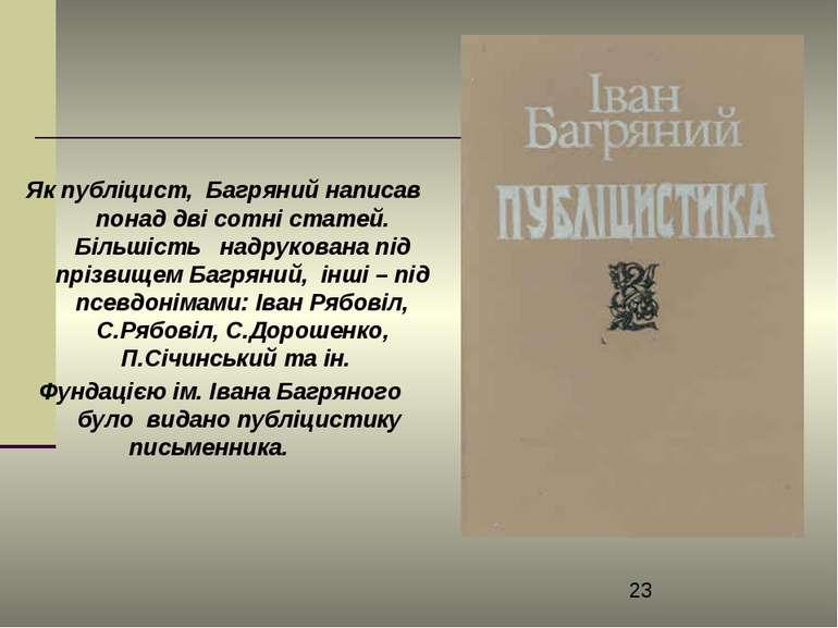 Як публіцист, Багряний написав понад дві сотні статей. Більшість надрукована ...