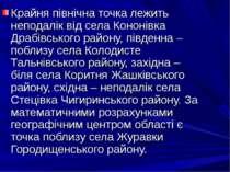 Крайня північна точка лежить неподалік від села Кононівка Драбівського району...