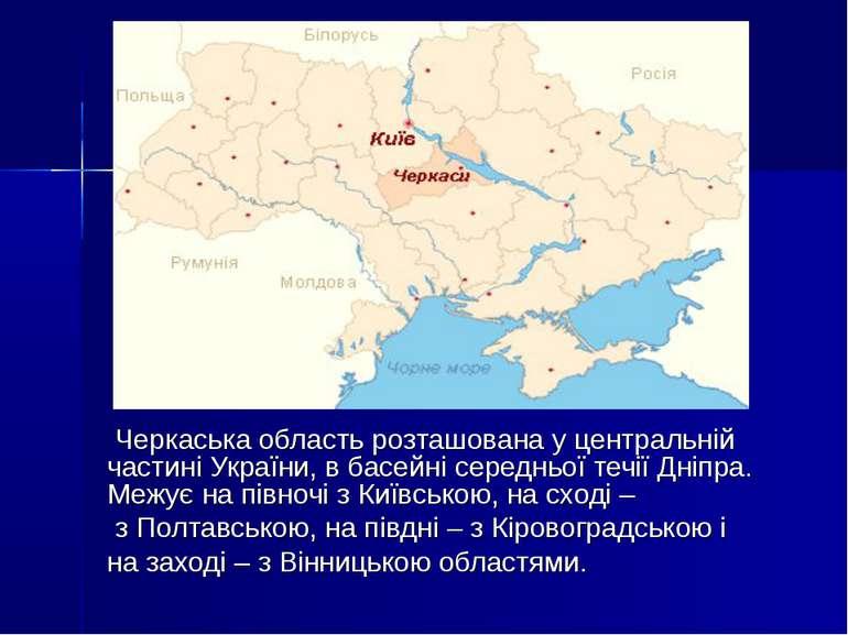 Черкаська область розташована у центральній частині України, в басейні середн...