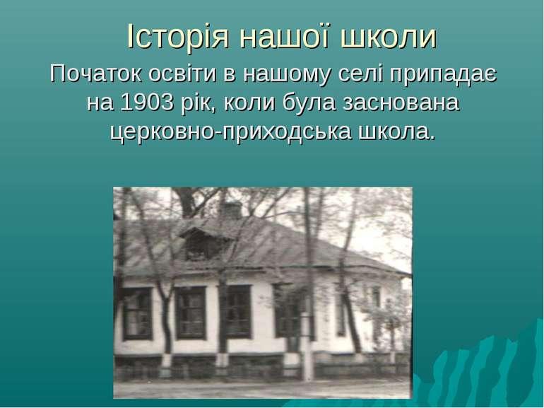 Історія нашої школи Початок освіти в нашому селі припадає на 1903 рік, коли б...