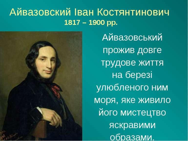 Айвазовский Іван Костянтинович 1817 – 1900 рр. Айвазовський прожив довге труд...