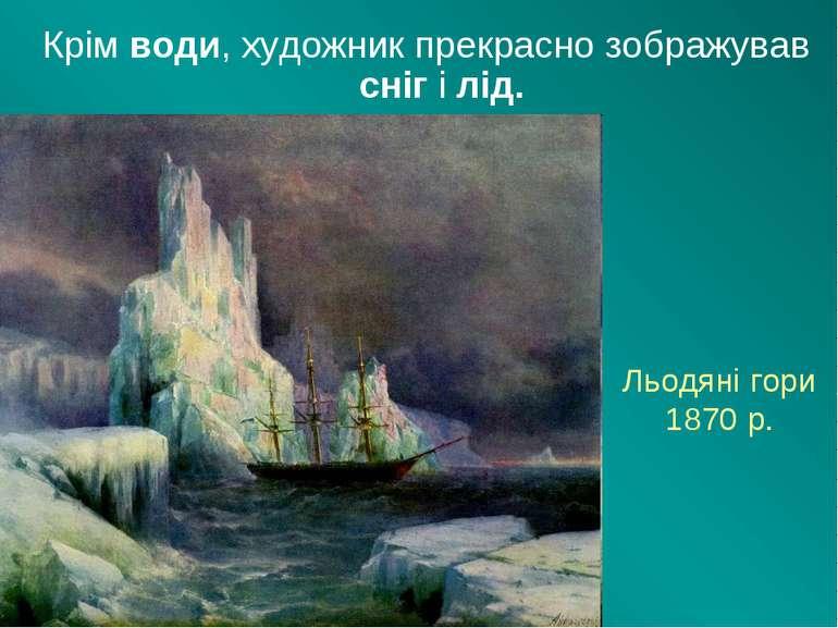 Льодяні гори 1870 р. Крім води, художник прекрасно зображував сніг і лід.