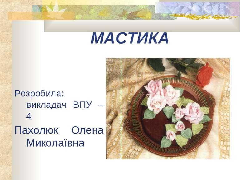 МАСТИКА Розробила: викладач ВПУ – 4 Пахолюк Олена Миколаївна
