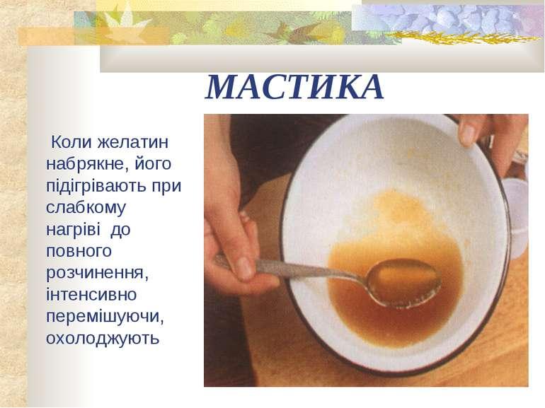 МАСТИКА Коли желатин набрякне, його підігрівають при слабкому нагріві до повн...