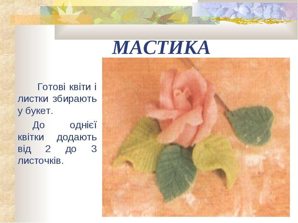 МАСТИКА Готові квіти і листки збирають у букет. До однієї квітки додають від ...