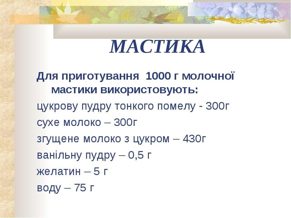 МАСТИКА Для приготування 1000 г молочної мастики використовують: цукрову пудр...