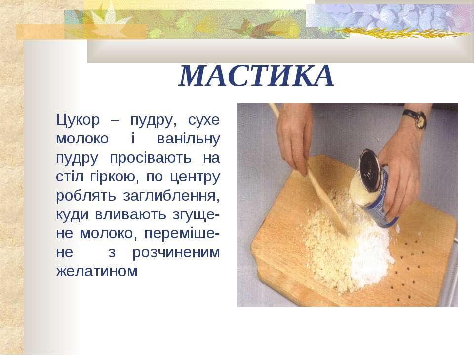 МАСТИКА Цукор – пудру, сухе молоко і ванільну пудру просівають на стіл гіркою...