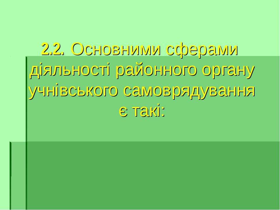 2.2. Основними сферами діяльності районного органу учнівського самоврядування...