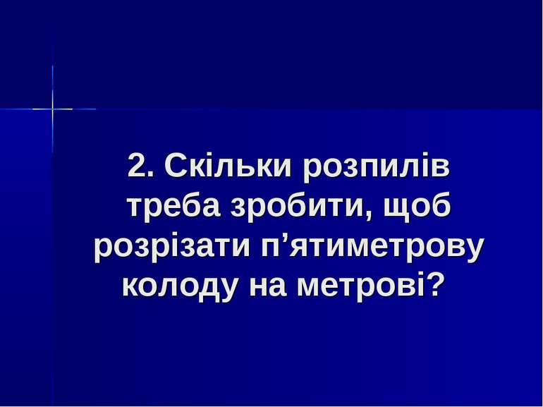 2. Скільки розпилів треба зробити, щоб розрізати п'ятиметрову колоду на метрові?