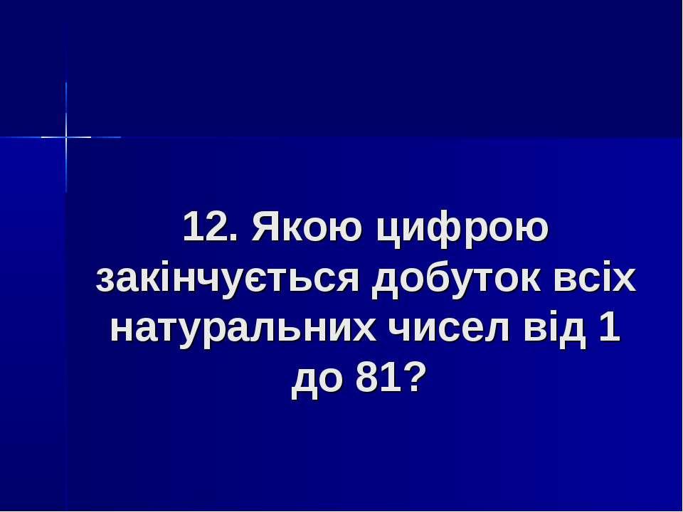 12. Якою цифрою закінчується добуток всіх натуральних чисел від 1 до 81?
