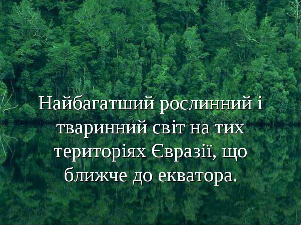 Найбагатший рослинний і тваринний світ на тих територіях Євразії, що ближче д...