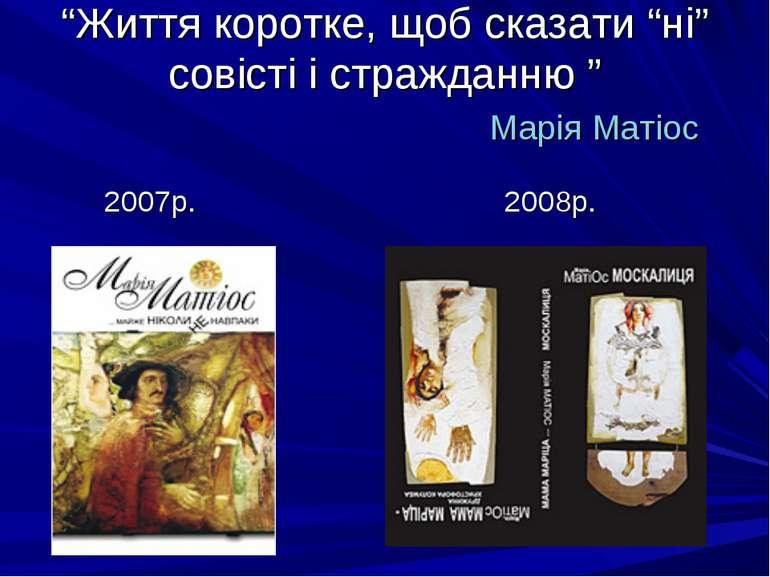 """""""Життя коротке, щоб сказати """"ні"""" совісті і стражданню """" Марія Матіос 2007р. 2..."""