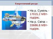 Енергетичний ресурс На р. Сукель - 17015,2 МВт-год/рік; На р. Свіча – 33686,8...