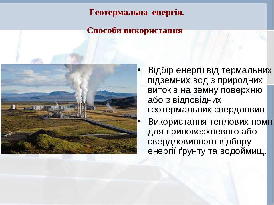 Геотермальна енергія. Способи використання Відбір енергії від термальних підз...