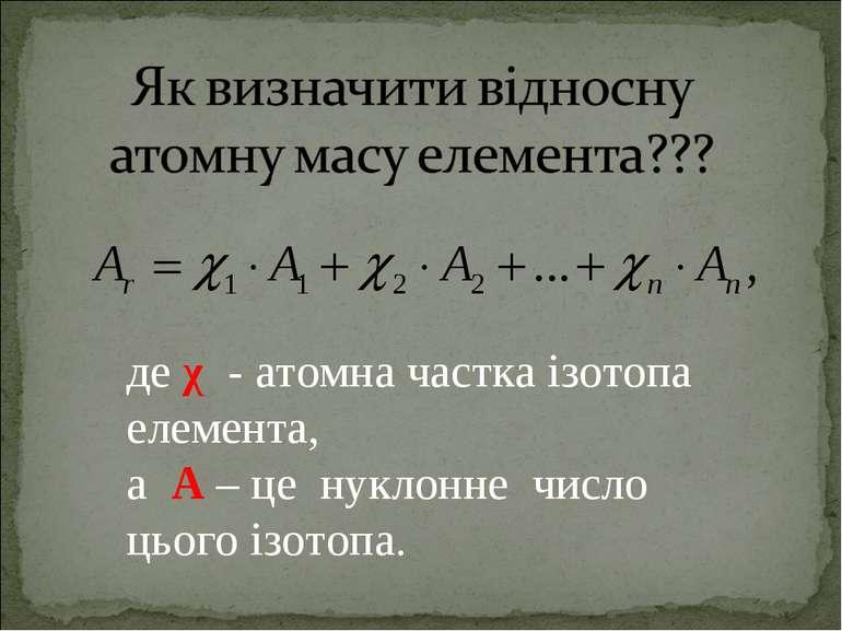 де χ - атомна частка ізотопа елемента, а А – це нуклонне число цього ізотопа.