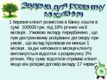 1 березня клієнт розмістив в банку кошти в сумі 100000 грн. під 19% річних на...