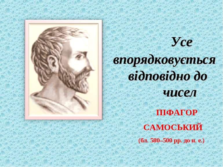 Усе впорядковується відповідно до чисел ПІФАГОР САМОСЬКИЙ (бл. 580–500 рр. до...