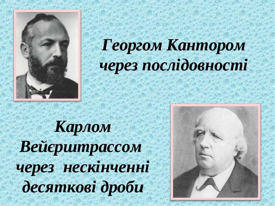 Георгом Кантором через послідовності Карлом Вейєрштрассом через нескінченні д...
