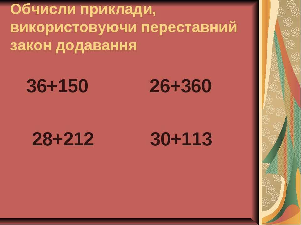 Обчисли приклади, використовуючи переставний закон додавання 36+150 26+360 28...