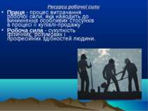 Ресурси робочої сили Праця - процес витрачання робочої сили, яка наводить до ...