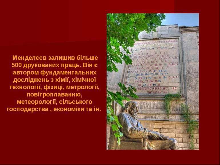 Менделєєв залишив більше 500 друкованих праць. Він є автором фундаментальних ...