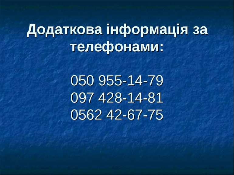 Додаткова інформація за телефонами: 050955-14-79 097428-14-81 0562 42-67-75