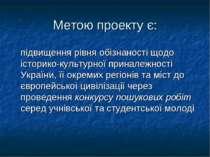 Метою проекту є: підвищення рівня обізнаності щодо історико-культурної принал...