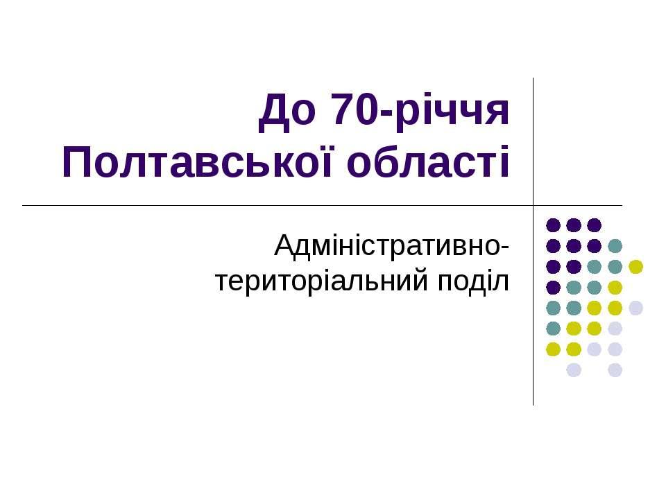 До 70-річчя Полтавської області Адміністративно-територіальний поділ