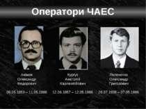Оператори ЧАЕС Акімов Олександр Федорович 06.05.1953 – 11.05.1986 Кургуз Анат...