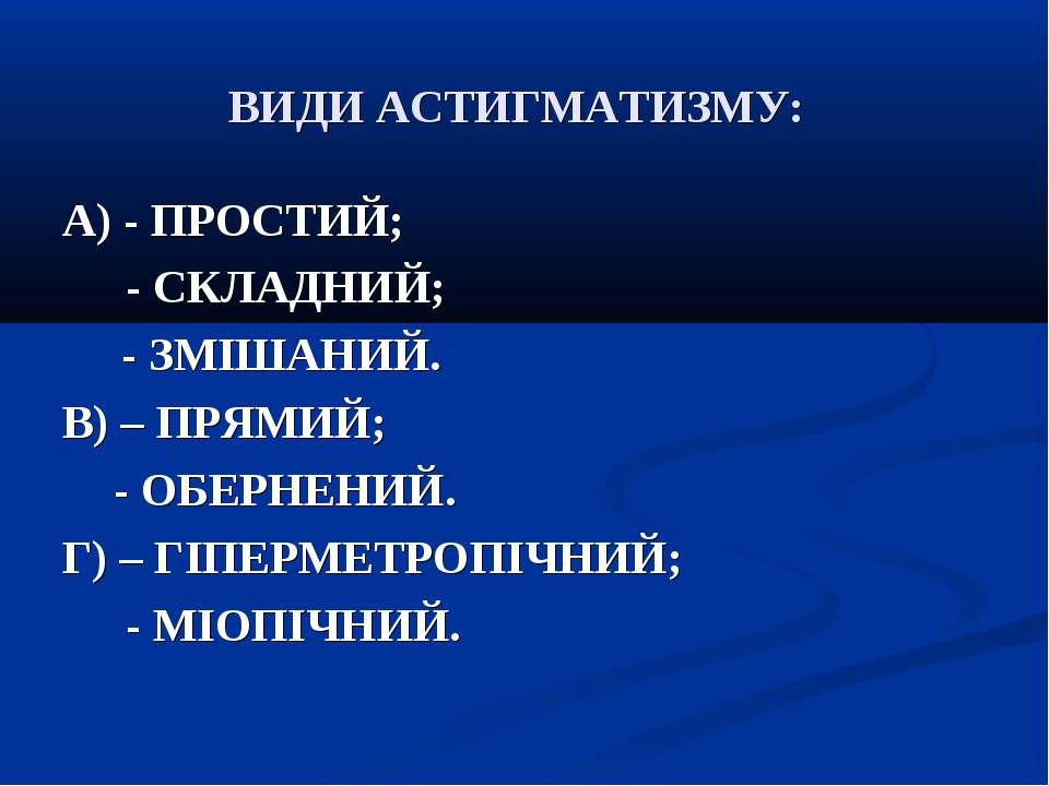 ВИДИ АСТИГМАТИЗМУ: А) - ПРОСТИЙ; - СКЛАДНИЙ; - ЗМІШАНИЙ. В) – ПРЯМИЙ; - ОБЕРН...
