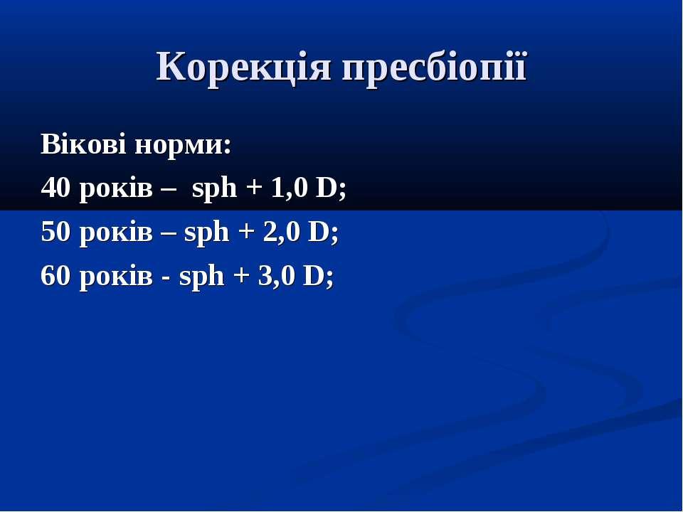 Корекція пресбіопії Вікові норми: 40 років – sph + 1,0 D; 50 років – sph + 2,...