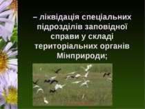 – ліквідація спеціальних підрозділів заповідної справи у складі територіальни...
