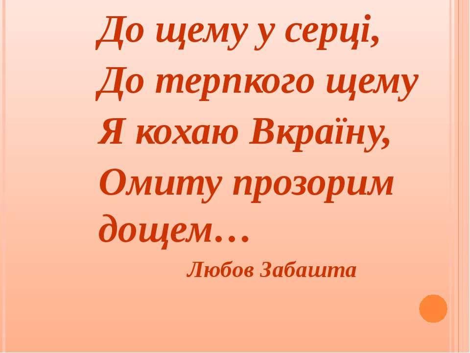 До щему у серці, До терпкого щему Я кохаю Вкраїну, Омиту прозорим дощем… Любо...