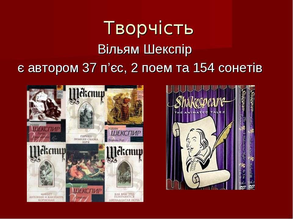 Творчість Вільям Шекспір є автором 37 п'єс, 2 поем та 154 сонетів