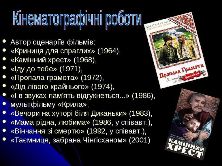 Автор сценаріїв фільмів: «Криниця для спраглих» (1964), «Камінний хрест» (196...