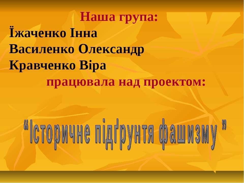 Наша група: Їжаченко Інна Василенко Олександр Кравченко Віра працювала над пр...