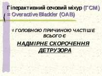 Гіперактивний сечовий міхур (ГСМ) = Overactive Bladder (OAB) ГОЛОВНОЮ ПРИЧИНО...