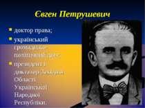 Євген Петрушевич доктор права; український громадсько-політичний діяч; презид...