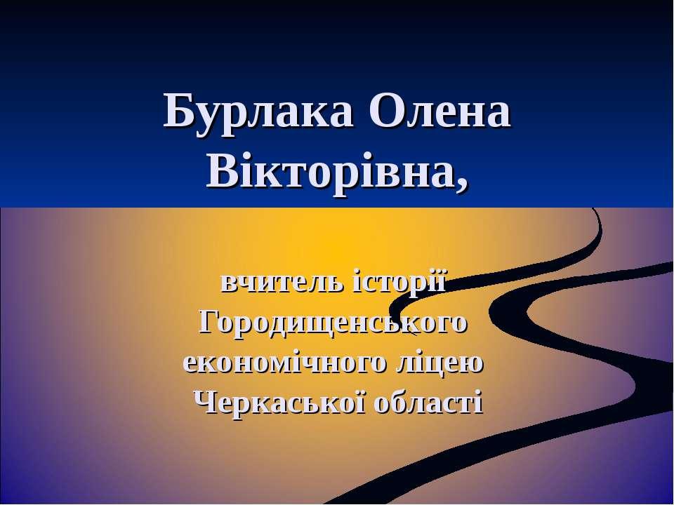Бурлака Олена Вікторівна, вчитель історії Городищенського економічного ліцею ...