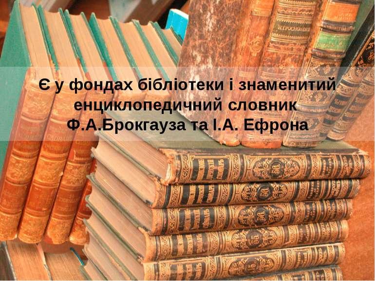 Є у фондах бібліотеки і знаменитий енциклопедичний словник Ф.А.Брокгауза та І...