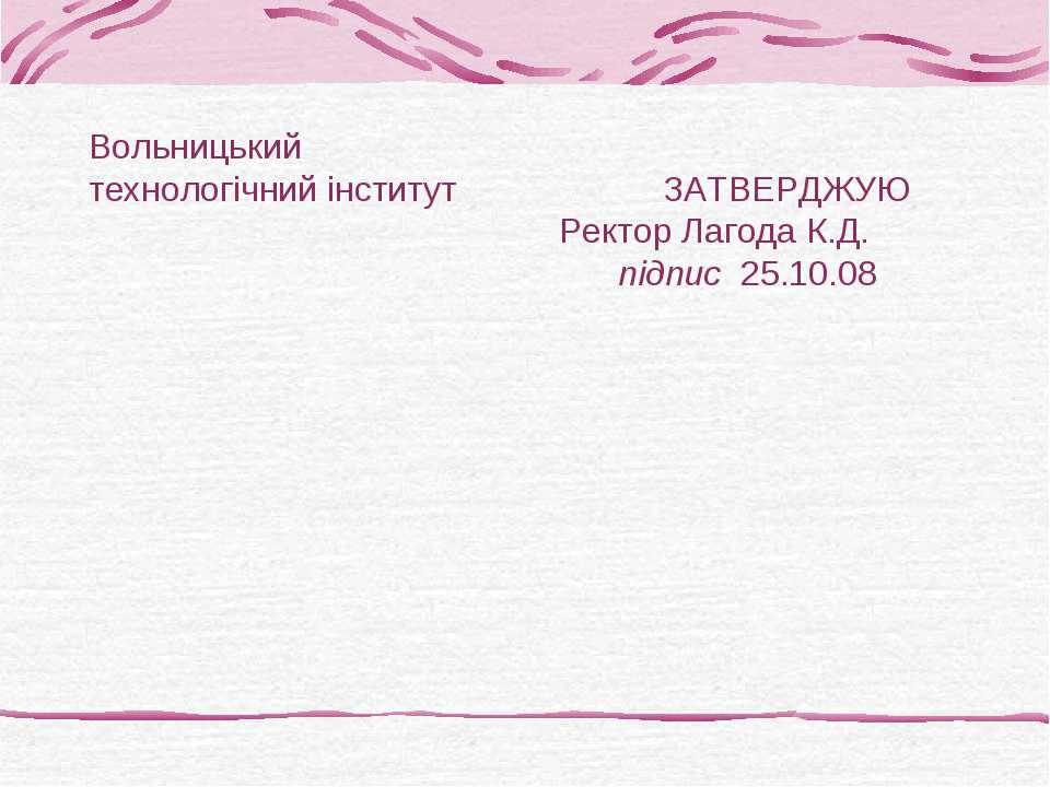 Вольницький технологічний інститут ЗАТВЕРДЖУЮ Ректор Лагода К.Д. підпис 25.10.08