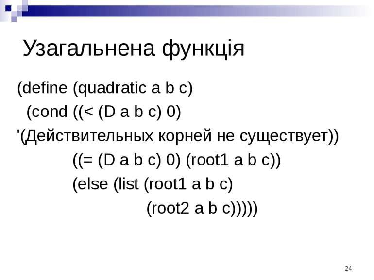 Узагальнена функція (define (quadratic a b c) (cond ((< (D a b c) 0) '(Действ...