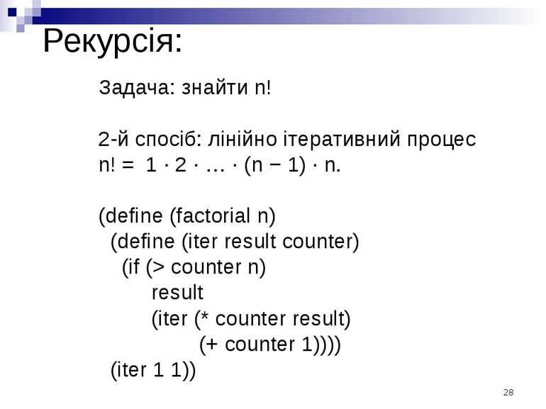 Рекурсія: Задача: знайти n! 2-й спосіб: лінійно ітеративний процес n! = 1 · 2...