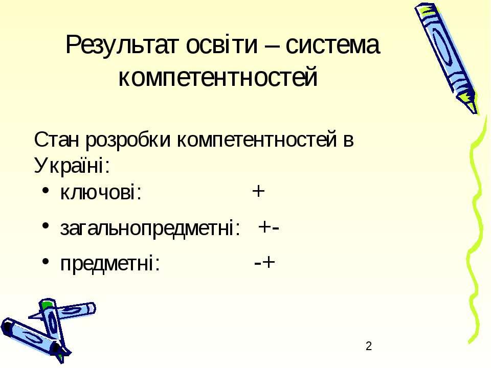 Результат освіти – система компетентностей ключові: + загальнопредметні: +- п...