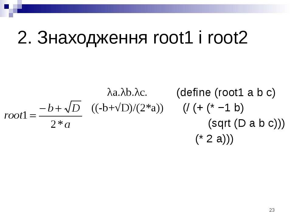 2. Знаходження root1 і root2 λa.λb.λc. ((-b+√D)/(2*a)) (define (root1 a b c) ...