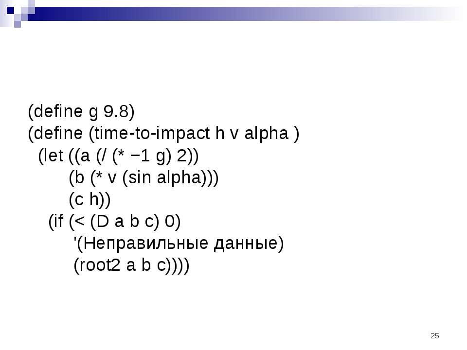 (define g 9.8) (define (time-to-impact h v alpha ) (let ((a (/ (* −1 g) 2)) (...
