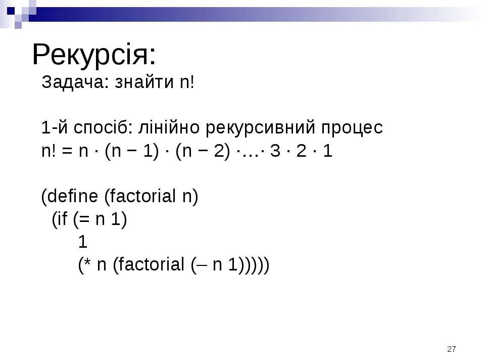 Рекурсія: Задача: знайти n! 1-й спосіб: лінійно рекурсивний процес n! = n · (...