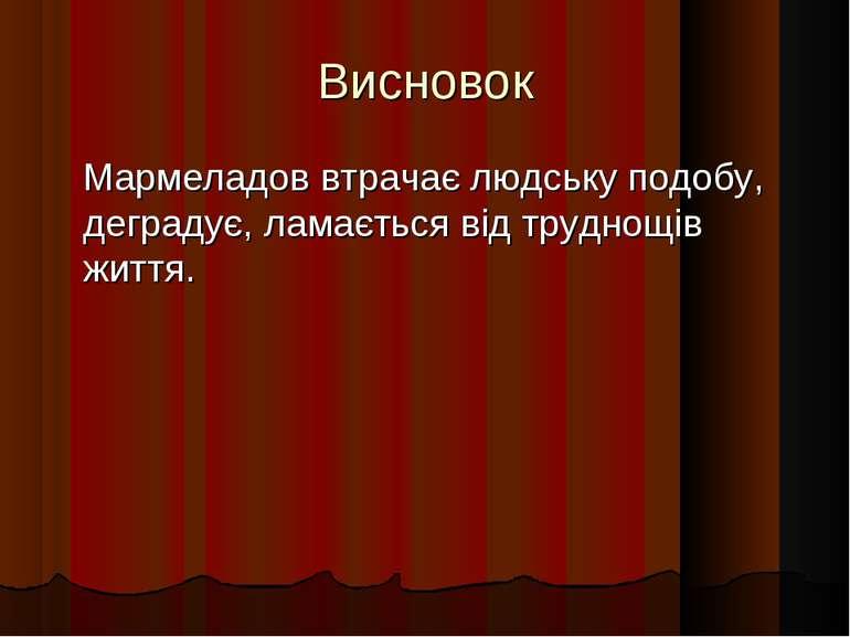 Висновок Мармеладов втрачає людську подобу, деградує, ламається від труднощів...